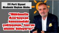 """AKALIN: """"HÜKÜMETİN AZERBAYCAN KONUSUNDAKİ YAKLAŞIMINI, TAVRINI OLUMLU BULUYORUZ"""""""