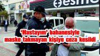 """""""HASTAYIM"""" BAHANESİYLE MASKE TAKMAYAN KİŞİYE CEZA UYGULANDI"""