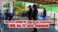 EDİRNE'DE COVİD-19 TEDBİRLERİNE UYMAYANLARA 155 BİN 700 TL CEZA UYGULANDI