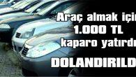 ARAÇ ALMAK İÇİN 1.000 TL KAPARO YATIRDI, DOLANDIRILDI