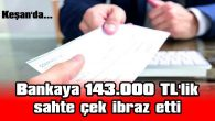 BANKAYA 143.000 TL'LİK SAHTE ÇEK İBRAZ ETTİ