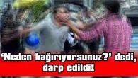 'NEDEN BAĞIRIYORSUNUZ?' DEDİ, DARP EDİLDİ!