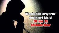 'BANKADAN ARIYORUZ' DEDİKLERİ KİŞİYİ 31 BİN TL DOLANDIRDILAR