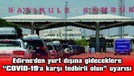 """EDİRNE'DEN YURT DIŞINA GİDECEKLERE """"COVİD-19'A KARŞI TEDBİRLİ OLUN"""" UYARISI"""