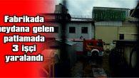 FABRİKADA MEYDANA GELEN PATLAMADA 3 İŞÇİ YARALANDI