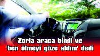 ZORLA ARACA BİNDİ VE 'BEN ÖLMEYİ GÖZE ALDIM' DEDİ