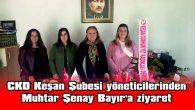 CKD KEŞAN ŞUBESİ YÖNETİCİLERİNDEN, MUHTAR ŞENAY BAYIR'A ZİYARET