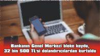 BANKANIN GENEL MERKEZİ BLOKE KOYDU, 32 BİN 500 TL'Sİ DOLANDIRICILARDAN KURTULDU