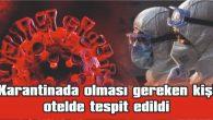KARANTİNADA OLMASI GEREKEN KİŞİ OTELDE TESPİT EDİLDİ