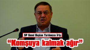 """SP GENEL BAŞKAN YARDIMCISI İRİŞ: """"KOMŞUYA KALMAK AĞIR"""""""