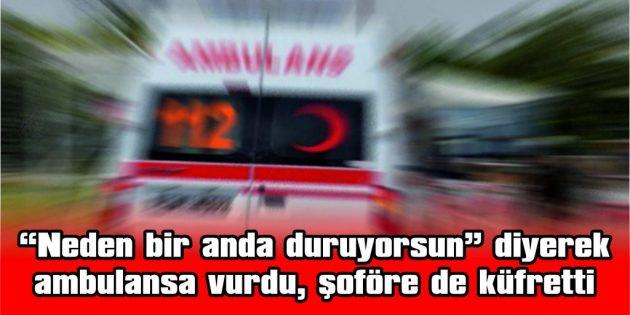 """""""NEDEN BİR ANDA DURUYORSUN"""" DİYEREK AMBULANSA VURDU, ŞOFÖRE DE KÜFRETTİ"""