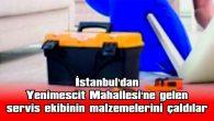 İSTANBUL'DAN, YENİMESCİT MAHALLESİ'NE GELEN SERVİS EKİBİNİN MALZEMELERİNİ ÇALDILAR