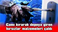 CAMI KIRARAK DEPOYA GİREN HIRSIZLAR MALZEMELERİ ÇALDI