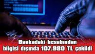 BANKADAKİ HESABINDAN BİLGİSİ DIŞINDA 107.980 TL ÇEKİLDİ