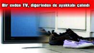 BİR EVDEN TV, DİĞERİNDEN DE AYAKKABI ÇALINDI
