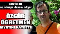 ÖĞRETMEN ÖZGÜR KARAGÖZ, COVİD-19'A YENİK DÜŞTÜ