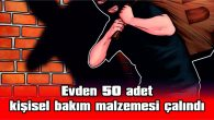 EVDEN 50 ADET KİŞİSEL BAKIM MALZEMESİ ÇALINDI