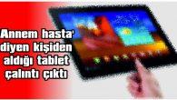 'ANNEM HASTA' DİYEN KİŞİDEN ALDIĞI TABLET ÇALINTI ÇIKTI
