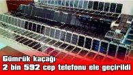 GÜMRÜK KAÇAĞI 2 BİN 592 CEP TELEFONU ELE GEÇİRİLDİ