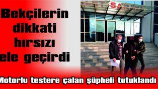 MOTORLU TESTERE ÇALAN ŞÜPHELİ TUTUKLANDI