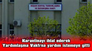 KARANTİNAYI İHLAL EDEREK YARDIMLAŞMA VAKFI'NA YARDIM İSTEMEYE GİTTİ