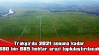 TRAKYA'DA 2021 SONUNA KADAR 380 BİN 885 HEKTAR ARAZİ TOPLULAŞTIRILACAK