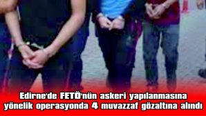 EDİRNE'DE FETÖ'NÜN ASKERİ YAPILANMASINA YÖNELİK OPERASYONDA 4 MUVAZZAF GÖZALTINA ALINDI