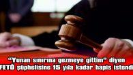 """""""YUNAN SINIRINA GEZMEYE GİTTİM"""" DİYEN FETÖ ŞÜPHELİSİNE 15 YILA KADAR HAPİS İSTENDİ"""