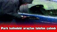 PARK HALİNDEKİ ARAÇTAN TELEFON ÇALINDI