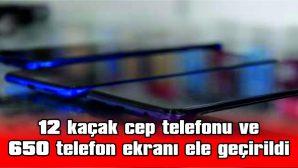12 KAÇAK CEP TELEFONU VE 650 TELEFON EKRANI ELE GEÇİRİLDİ