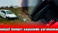 """""""EMNİYET KEMERİ SAYESİNDE HAYATTA KALDIM"""""""