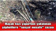 """KAÇAK KAZI YAPARKEN YAKALANAN ŞÜPHELİLERE """"SOSYAL MESAFE"""" CEZASI"""