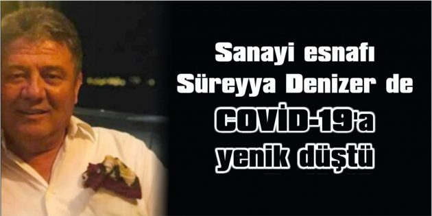 SANAYİ ESNAFI SÜREYYA DENİZER DE COVİD-19'A YENİK DÜŞTÜ