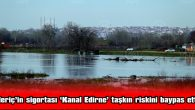 MERİÇ'İN SİGORTASI 'KANAL EDİRNE' TAŞKIN RİSKİNİ BAYPAS ETTİ