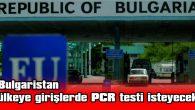 BULGARİSTAN, ÜLKEYE GİRİŞLERDE PCR TESTİ İSTEYECEK