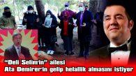 """""""DELİ SELİM'İN"""" AİLESİ ATA DEMİRER'İN GELİP HELALLİK ALMASINI İSTİYOR"""