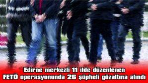 FETÖ OPERASYONUNDA 26 ŞÜPHELİ GÖZALTINA ALINDI
