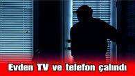 EVDEN TV VE TELEFON ÇALINDI