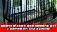 BALKON DEMİRLERİNİ ÇALAN  2 ŞÜPHELİDEN BİRİ SUÇÜSTÜ YAKALANDI