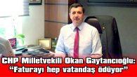 """GAYTANCIOĞLU: """"FATURAYI HEP VATANDAŞ ÖDÜYOR"""""""