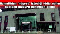 """""""RÜŞVET"""" İSTEDİĞİ İDDİA EDİLEN HASTANE MÜDÜRÜ GÖREVDEN ALINDI"""