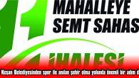 YARIN SAAT 11.00'DE 11 MAHALLEYE 11 SEMT SAHASININ İHALESİ GERÇEKLEŞTİRİLECEK