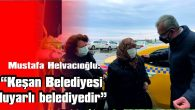 """HELVACIOĞLU: """"KEŞAN BELEDİYESİ, ORTAK AKLI MERKEZİNE ALAN BELEDİYEDİR"""""""