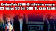 22 KİŞİYE TOPLAM 53 BİN 500 TL CEZA VERİLDİ
