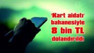 'KART AİDATI' BAHANESİYLE 8 BİN TL DOLANDIRILDI