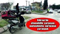 EDİRNE'DE OTOMOBİLLE ÇARPIŞAN MOTOSİKLETİN SÜRÜCÜSÜ YARALANDI