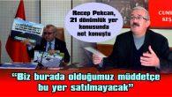 """""""BAŞKANIN DERDİ, TUHAFİYECİLERE YER YAPMAK DEĞİL, YERİ SATMAK"""""""