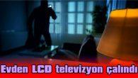 EVDEN LCD TELEVİZYON ÇALINDI