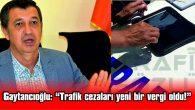 """GAYTANCIOĞLU: """"TRAFİK CEZALARI YENİ BİR VERGİ OLDU"""""""