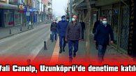 VALİ CANALP, UZUNKÖPRÜ'DE COVID-19 DENETİMİNE KATILDI